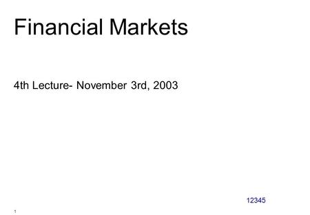 12345 1 Financial Markets 4th Lecture- November 3rd, 2003.