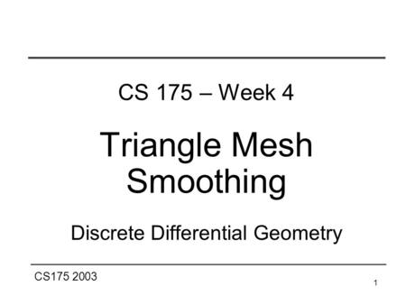 CS175 2003 1 CS 175 – Week 4 Triangle Mesh Smoothing Discrete Differential Geometry.