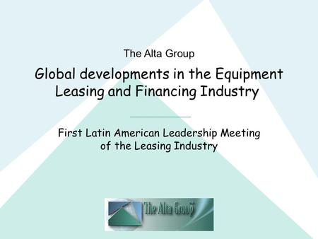 The Alta Group Global developments in the Equipment Leasing and Financing Industry First Latin American Leadership Meeting of the Leasing Industry.