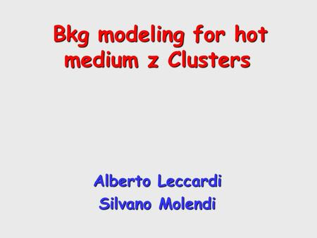 Bkg modeling for hot medium z Clusters Bkg modeling for hot medium z Clusters Alberto Leccardi Silvano Molendi.