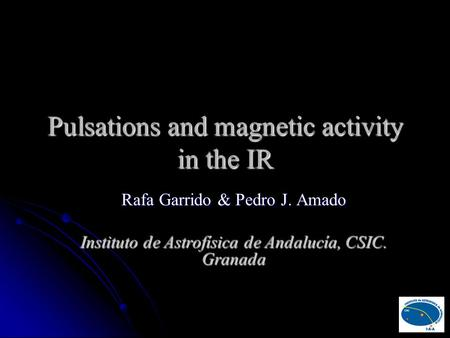 Pulsations and magnetic activity in the IR Rafa Garrido & Pedro J. Amado Instituto de Astrofísica de Andalucía, CSIC. Granada.