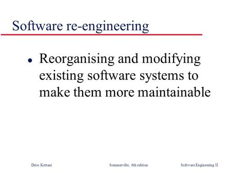 Driss Kettani Sommerville, 6th edition Software Engineering II Software re-engineering l Reorganising and modifying existing software systems to make them.