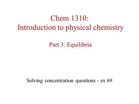 Chem 1310: Introduction to physical chemistry Part 3: Equilibria Solving concentration questions - ex 69.