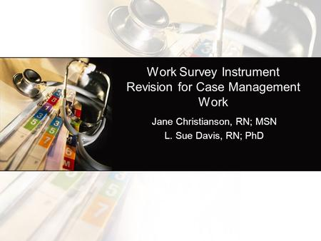 Work Survey Instrument Revision for Case Management Work Jane Christianson, RN; MSN L. Sue Davis, RN; PhD.