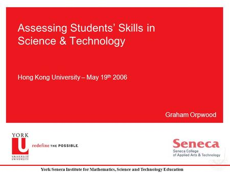 Assessing Students' Skills in Science & Technology Hong Kong University – May 19 th 2006 Graham Orpwood York/Seneca Institute for Mathematics, Science.