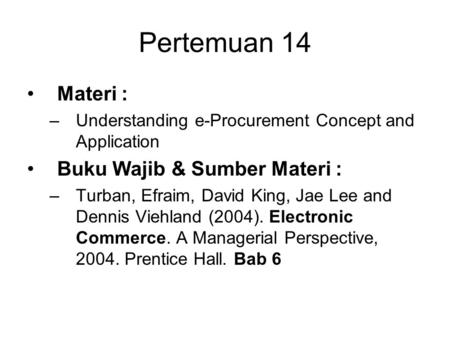 Pertemuan 14 Materi : –Understanding e-Procurement Concept and Application Buku Wajib & Sumber Materi : –Turban, Efraim, David King, Jae Lee and Dennis.