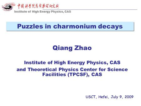 Qiang Zhao Institute of High Energy Physics, CAS and Theoretical Physics Center for Science Facilities (TPCSF), CAS USCT, Hefei, July 9, 2009 Institute.
