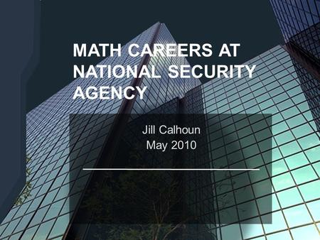 [[ NET-CENTRIC CAPABILITIES TURBULENCE TECHNICAL OVERVIEW : AUGUST 2007 ]] MATH CAREERS AT NATIONAL SECURITY AGENCY Jill Calhoun May 2010.