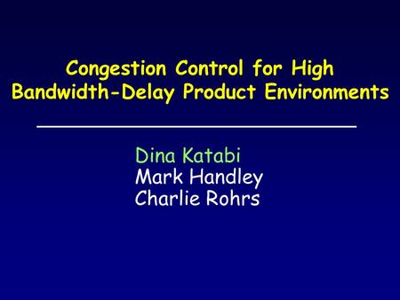 Congestion Control for High Bandwidth-Delay Product Environments Dina Katabi Mark Handley Charlie Rohrs.