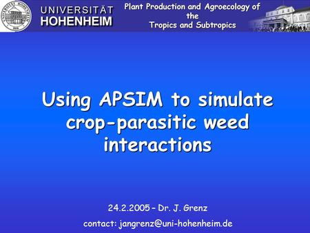 Using APSIM to simulate crop-parasitic weed interactions Plant Production and Agroecology of the Tropics and Subtropics 24.2.2005 – Dr. J. Grenz contact: