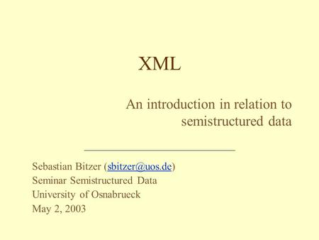 Sebastian Bitzer Seminar Semistructured Data University of Osnabrueck May 2, 2003 XML An introduction in relation to semistructured.