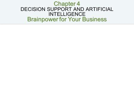 Chapter 4 Brainpower for Your Business Chapter 4 DECISION SUPPORT AND ARTIFICIAL INTELLIGENCE Brainpower for Your Business.