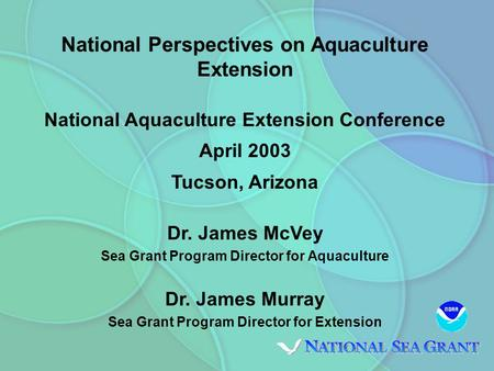 National Perspectives on Aquaculture Extension National Aquaculture Extension Conference April 2003 Tucson, Arizona Dr. James McVey Sea Grant Program Director.