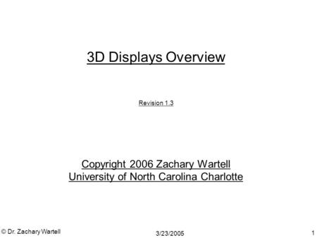 3/23/2005 © Dr. Zachary Wartell 1 3D Displays Overview Revision 1.3 Copyright 2006 Zachary Wartell University of North Carolina Charlotte.