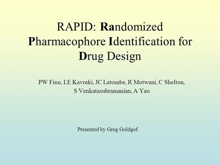 RAPID: Randomized Pharmacophore Identification for Drug Design PW Finn, LE Kavraki, JC Latombe, R Motwani, C Shelton, S Venkatasubramanian, A Yao Presented.