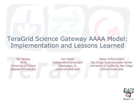 TeraGrid Science Gateway AAAA Model: Implementation and Lessons Learned Jim Basney NCSA University of Illinois Von Welch Independent.
