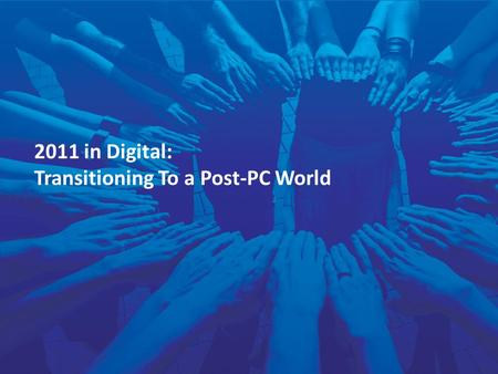 1 2011 in Digital: Transitioning To a Post-PC World.