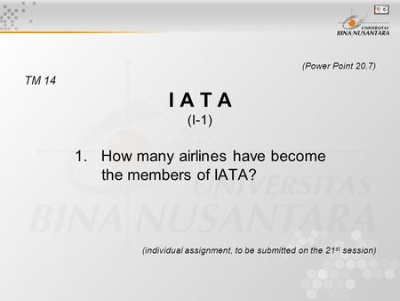 (Power Point 20.7) TM 14 I A T A (I-1) 1.How many airlines have become the members of IATA? (individual assignment, to be submitted on the 21 st session)