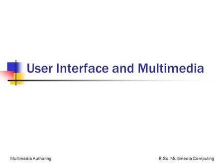 B.Sc. Multimedia ComputingMultimedia Authoring User Interface and Multimedia.