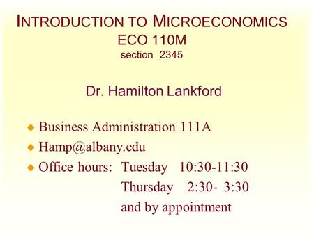 I NTRODUCTION TO M ICROECONOMICS ECO 110M section 2345 Dr. Hamilton Lankford u Business Administration 111A u u Office hours:Tuesday 10:30-11:30.