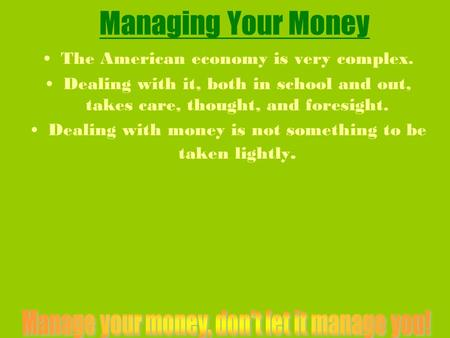 Managing Your Money The American economy is very complex. Dealing with it, both in school and out, takes care, thought, and foresight. Dealing with money.