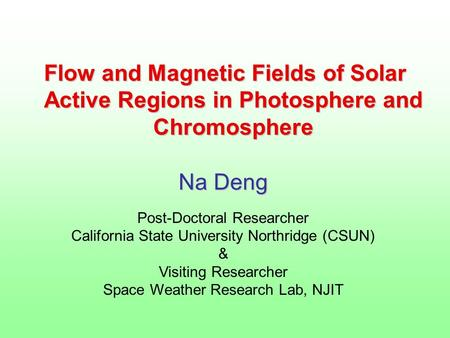 Flow and Magnetic Fields of Solar Active Regions in Photosphere and Chromosphere Na Deng Post-Doctoral Researcher California State University Northridge.