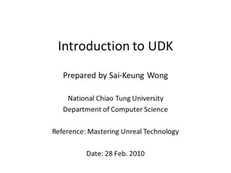 Introduction to UDK Prepared by Sai-Keung Wong National Chiao Tung University Department of Computer Science Reference: Mastering Unreal Technology Date: