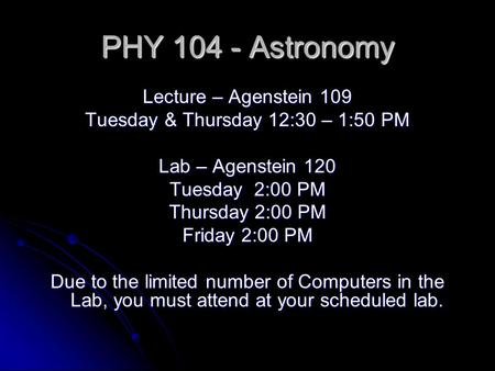 PHY 104 - Astronomy Lecture – Agenstein 109 Tuesday & Thursday 12:30 – 1:50 PM Lab – Agenstein 120 Tuesday 2:00 PM Thursday 2:00 PM Friday 2:00 PM Due.