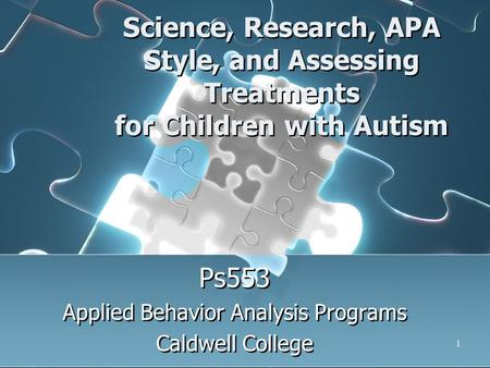1 Science, Research, APA Style, and Assessing Treatments for Children with Autism Ps553 Applied Behavior Analysis Programs Caldwell College Ps553 Applied.