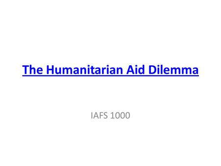The Humanitarian Aid Dilemma IAFS 1000. Final Paper Due April 22 at beginning of class Submit to turnitin.com by 11:59pm on Apr 22.