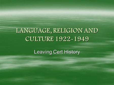 LANGUAGE, RELIGION AND CULTURE 1922-1949 Leaving Cert History.