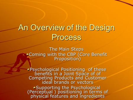 An Overview of the Design Process The Main Steps Coming with the CBP (Core Benefit Proposition) Psychological Positioning of these benefits in a Joint.