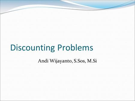Discounting Problems Andi Wijayanto, S.Sos, M.Si.