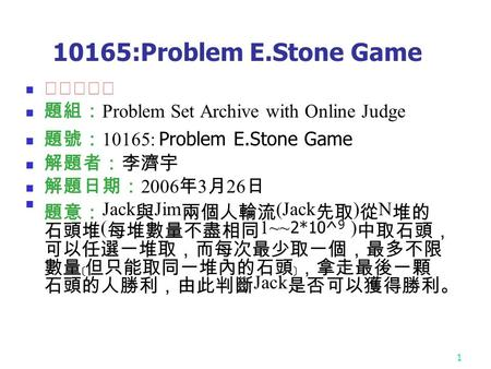 1 10165:Problem E.Stone Game ★★★☆☆ 題組: Problem Set Archive with Online Judge 題號: 10165: Problem E.Stone Game 解題者:李濟宇 解題日期: 2006 年 3 月 26 日 題意: Jack 與 Jim.
