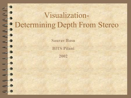 Visualization- Determining Depth From Stereo Saurav Basu BITS Pilani 2002.
