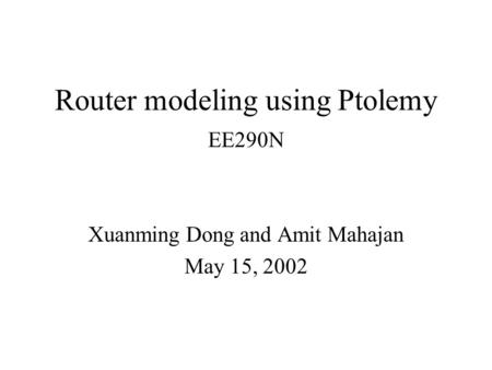 Router modeling using Ptolemy Xuanming Dong and Amit Mahajan May 15, 2002 EE290N.
