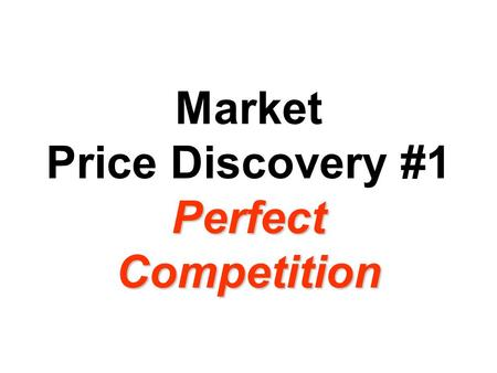 Perfect Competition Market Price Discovery #1 Perfect Competition.