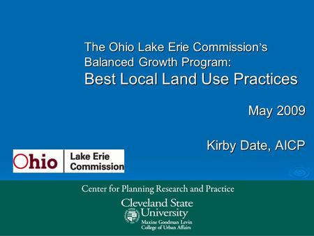 May 2009 Kirby Date, AICP The Ohio Lake Erie Commission ' s Balanced Growth Program: Best Local Land Use Practices.