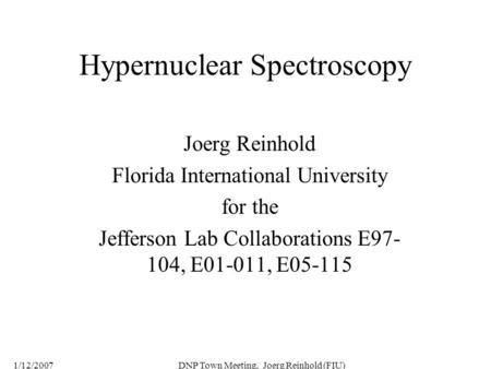 1/12/2007DNP Town Meeting, Joerg Reinhold (FIU) Hypernuclear Spectroscopy Joerg Reinhold Florida International University for the Jefferson Lab Collaborations.