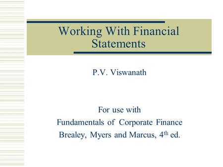 Working With Financial Statements P.V. Viswanath For use with Fundamentals of Corporate Finance Brealey, Myers and Marcus, 4 th ed.
