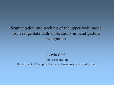 Segmentation and tracking of the upper body model from range data with applications in hand gesture recognition Navin Goel Intel Corporation Department.