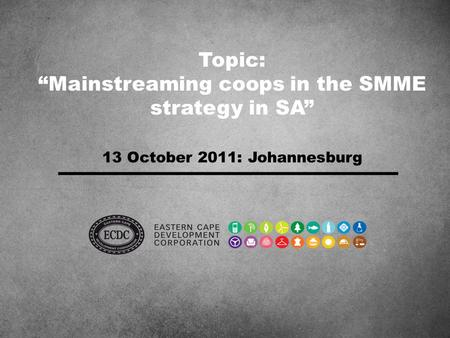"Topic: ""Mainstreaming coops in the SMME strategy in SA"" 13 October 2011: Johannesburg."