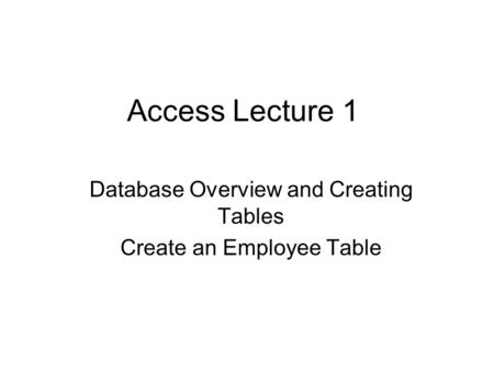 Access Lecture 1 Database Overview and Creating Tables Create an Employee Table.