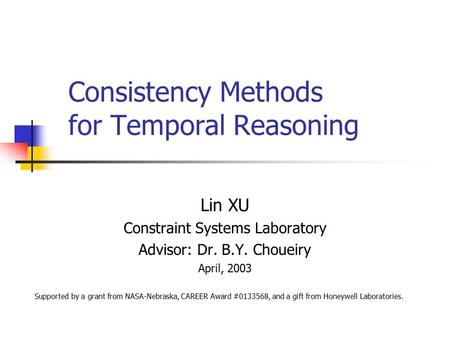 Consistency Methods for Temporal Reasoning Lin XU Constraint Systems Laboratory Advisor: Dr. B.Y. Choueiry April, 2003 Supported by a grant from NASA-Nebraska,