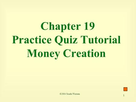 1 Chapter 19 Practice Quiz Tutorial Money Creation ©2004 South-Western.