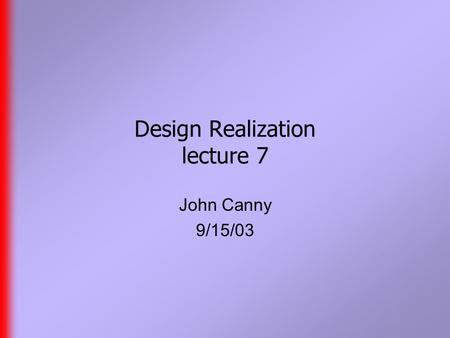 Design Realization lecture 7 John Canny 9/15/03. Preamble  Blog for Maya is up now, but you need to be added as an author. Mail one of the current authors.