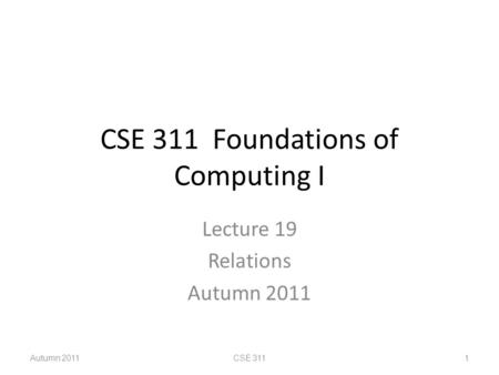 CSE 311 Foundations of Computing I Lecture 19 Relations Autumn 2011 CSE 3111.