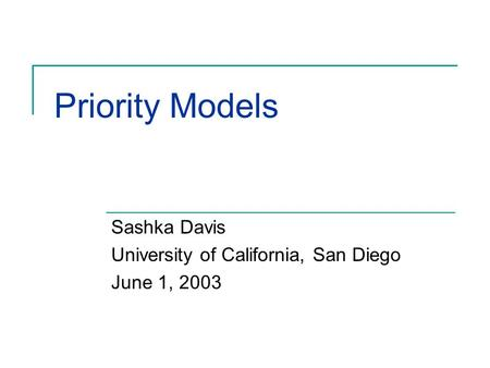 Priority Models Sashka Davis University of California, San Diego June 1, 2003.