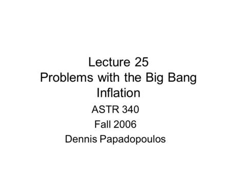 Lecture 25 Problems with the Big Bang Inflation ASTR 340 Fall 2006 Dennis Papadopoulos.