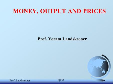 QTM Prof. Landskroner 1 Prof. Yoram Landskroner MONEY, OUTPUT AND PRICES.